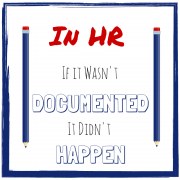 In HR, If it wasn't documented, it didn't happen