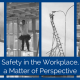 Four images, one of three guys standing on forklift forks up in the air, another one of a guy walking on a small board across two ladders several stories up, another of a person fixing street light with a makeshift ladder and the last one of a fork lift lifting another forklift that has some tanks on it's forklift and title Safety in the Workplace, a Matter of Perspective.