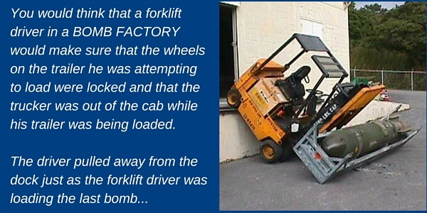 You would think that a forklift driver in a BOMB FACTORY would make sure that the wheels on the trailer he was attempting to load were locked and that the trucker was out of the cab while his trailer was being loaded. The driver pulled away from the dock just as the forklift driver was loading the last bomb...the forklift fell off the front of the dock with a large BOMB on his forks.