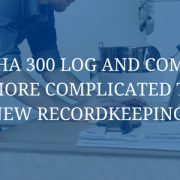 Your OSHA 300 Log and Compliance Just Got More Complicated Thanks to this New Recordkeeping Rule