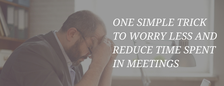 One Simple Trick to Worry Less and Reduce Time Spent in Meetings