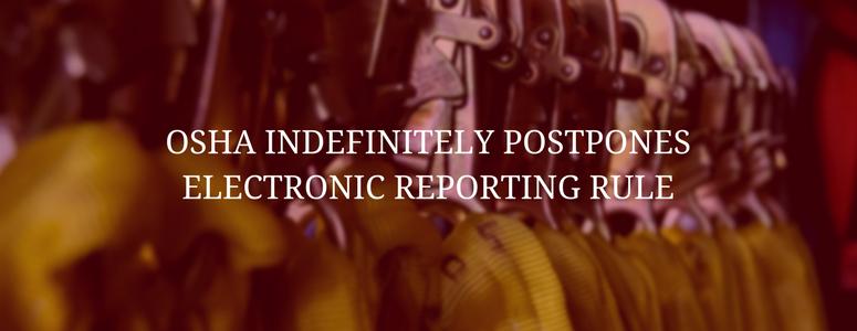 OSHA Indefinitely Postpones the Electronic Reporting Rule