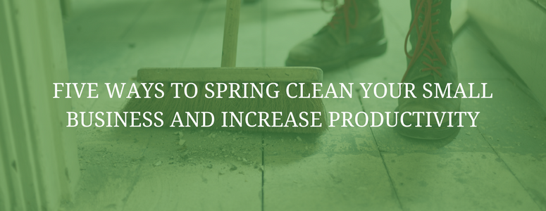 Five Ways to Spring Clean Your Small Business and Increase Productivity